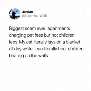 Children, Lay's, and Jordan: Jordan  @littlemiss WDE  Biggest scam ever: apartments  charging pet fees but not children  fees. My cat literally lays on a blanket  all day while l can literally hear children  beating on the walls. He's got a point..🤔😩😂