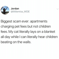 Children, Funny, and Lay's: Jordan  @littlemiss_WDE  Biggest scam ever: apartments  charging pet fees but not children  fees. My cat literally lays on a blanket  all day while l can literally hear children  beating on the walls. So true @_theblessedone 😅