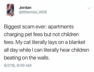 Let my pets live in peace: Jordan  @littlemiss_WDE  Biggest scam ever: apartments  charging pet fees but not children  fees. My cat literally lays on a blanket  all day while I can literally hear children  beating on the walls.  8/7/18, 9:00 AM Let my pets live in peace