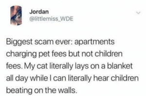 Skewed charges.: Jordan  @littlemiss_WDE  Biggest scam ever: apartments  charging pet fees but not children  fees. My cat literally lays on a blanket  all day while I can literally hear children  beating on the walls. Skewed charges.