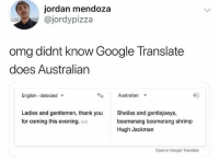 CRIKEY!: jordan mendoza  @jordypizza  omg didnt know Google Translate  does Australian  English - detected  Australian  40  Ladies and gentlemen, thank you  for coming this evening. Edit  Sheilas and gentlejoeys,  boomerang boomerang shrimp  Hugh Jackman  Open in Google Translate CRIKEY!