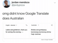 Such advanced technology.: jordan mendoza  @jordypizza  omg didnt know Google Translate  does Australian  English detected  Australian  Ladies and gentlemen, thank you  for coming this evening. Edit  Sheilas and gentlejoeys,  boomerang boomerang shrimp  Hugh Jackman  Open in Google Translate Such advanced technology.