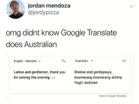 Google, Memes, and Omg: jordan mendoza  @jordypizza  omg didnt know Google Translate  does Australian  English - detected  Australian  4D  Ladies and gentlemen, thank you  for coming this evening. Edit  Sheilas and gentlejoeys,  boomerang boomerang shrimp  Hugh Jackman  Open in Google Translate I know I say this a lot, but @BestMemes actually has the best memes 😂