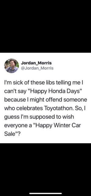 "Funny, Honda, and Winter: Jordan Morris  @Jordan_Morris  I'm sick of these libs telling me l  can't say ""Happy Honda Days""  because I might offend someone  who celebrates Toyotathon. So, I  guess I'm supposed to wish  everyone a ""Happy Winter Car  Sale""? Everyone gets offended during the holiday season nowadays via /r/funny https://ift.tt/2zxgOXC"