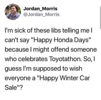 "Honda, Winter, and Guess: Jordan_Morris  @Jordan Morris  I'm sick of these libs telling mel  can't say ""Happy Honda Days""  because l might offend someone  who celebrates Toyotathon. So,  guess l'm supposed to wish  everyone a ""Happy Winter Car  Sale""? Where's Ben Shapiro?"