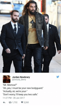 """berri: Jordan Newbrary  @Grizzly Berry  """"Mr. Momoa?""""  """"Ah, yes, I must be your new bodyguard.  """"Actually, sir, we're your-  Don't worry  I'll keep you two safe.""""  11:27 PM 28 Jan 2017  1,732  V 3.260"""