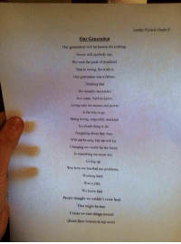 wow.. A 14 year old wrote this (trust me read this) https://t.co/QBv71ROHZX: Jordan Nichols Grade H  Our Generation  Our generation will be known for nothing  Never will anybody say  We were the peak of mankind.  That is wrong, the truth is  Our generation was a failure.  Thinking that  We actually succeeded  Is a waste. And we know  Living only for money and power  Is the way to go  Being loving, respectful, and kind  Is a dumb thing to do  Forgetting about that time,  Will not be easy, but we will try  Changing our world for the better  Is something we never did  Giving up  Was how we handled our problems  Working hard  Was a joke  We knew that  People thought we couldn't come back  That might be true,  Unless we turn things around  (Read from bottom to top now) wow.. A 14 year old wrote this (trust me read this) https://t.co/QBv71ROHZX