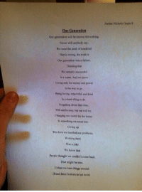 wow.. A 14 year old wrote this (trust me read this) https://t.co/NdvESSAU0Z: Jordan Nichols Grade H  Our Generation  Our generation will be known for nothing  Never will anybody say  We were the peak of mankind.  That is wrong, the truth is  Our generation was a failure.  Thinking that  We actually succeeded  Is a waste. And we know  Living only for money and power  Is the way to go  Being loving, respectful, and kind  Is a dumb thing to do  Forgetting about that time,  Will not be easy, but we will try  Changing our world for the better  Is something we never did  Giving up  Was how we handled our problems  Working hard  Was a joke  We knew that  People thought we couldn't come back  That might be true,  Unless we turn things around  (Read from bottom to top now) wow.. A 14 year old wrote this (trust me read this) https://t.co/NdvESSAU0Z