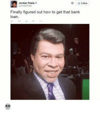 Blackpeopletwitter, Jordan Peele, and Bank: Jordan Peele  Follow  Finally figured out how to get that bank  loan.  13 <p>From low interest rate to high interest rate (via /r/BlackPeopleTwitter)</p>