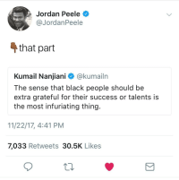 Blackpeopletwitter, Fake, and Jordan Peele: Jordan Peele  @JordanPeele  4 that part  Kumail Nanjiani ^ @kumailrn  The sense that black people should be  extra grateful for their success or talents is  the most infuriating thing.  11/22/17, 4:41 PM  7,033 Retweets 30.5K Likes <p>Me no conversate witH tHe fake… (via /r/BlackPeopleTwitter)</p>