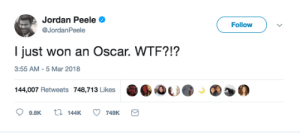 Jordan Peele, Wtf, and Jordan: Jordan Peele  @JordanPeele  Follow  l just won an Oscar. WTF?!?  3:55 AM-5 Mar 2018  144,007 Retweets 748,713 Likes  %心  ②迦の  9.8K t 144K 749K Jordan Peeles reaction to winning an Oscar for his Get Out movie