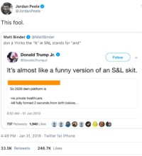 "Donald Trump, Funny, and Iphone: Jordan Peele  @JordanPeele  This fool  Matt Binder@MattBinder  don jr thinks the ""N"" in SNL stands for ""and""  Donald Trump Jr.  DonaldJTrumpJr  Follow  It's almost like a funny version of an S&L skit  So 2020 dem platform is  -no private healthcare.  kill fully formed 2 seconds from birth babies...  8:52 AM-31 Jan 2019  737 Retweets 1,940 Likes  몽 /a④ 으。  4:49 PM Jan 31, 2019 Twitter for iPhone  33.5K Retweets  246.7K Likes What a dumbass"