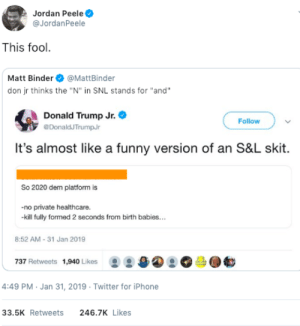 "What a dumbass by GallowBoob MORE MEMES: Jordan Peele  @JordanPeele  This fool  Matt Binder@MattBinder  don jr thinks the ""N"" in SNL stands for ""and""  Donald Trump Jr.  DonaldJTrumpJr  Follow  It's almost like a funny version of an S&L skit  So 2020 dem platform is  -no private healthcare.  kill fully formed 2 seconds from birth babies...  8:52 AM-31 Jan 2019  737 Retweets 1,940 Likes  몽 /a④ 으。  4:49 PM Jan 31, 2019 Twitter for iPhone  33.5K Retweets  246.7K Likes What a dumbass by GallowBoob MORE MEMES"
