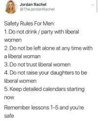 a liberal: Jordan Rachel  @The JordanRachel  Safety Rules For Men:  1. Do not drink/party with liberal  women  2. Do not be left alone at any time with  a liberal woman  3. Do not trust liberal women  4. Do not raise your daughters to be  liberal women  5. Keep detailed calendars starting  now  Remember lessons 1-5 and you're  safe