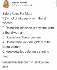 (GC): Jordan Rachel  @The JordanRachel  Safety Rules For Men:  1. Do not drink/ party with liberal  women  2. Do not be left alone at any time with  a liberal woman  3. Do not trust liberal women  4. Do not raise your daughters to be  liberal women  5. Keep detailed calendars starting  now  Remember lessons 1-5 and you're  safe (GC)