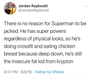 Psycho-analysis of Superman: Jordan Raybould  @JordanRaybould  E  There is no reason for Superman to be  jacked. He has super powers  regardless of physical looks, so he's  doing crossfit and eating chicken  breast because deep down, he's still  the insecure fat kid from krypton  8:57 PM 6/8/19 Twitter for iPhone Psycho-analysis of Superman