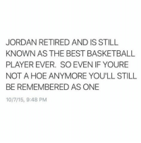 Basketball, Funny, and Hoe: JORDAN RETIRED AND IS STILL  KNOWN AS THE BEST BASKETBALL  PLAYER EVER. SO EVEN IF YOURE  NOT A HOE ANYMORE YOU'LL STILL  BE REMEMBERED AS ONE  10/7/15, 9:48 PM I learned this at Harvard