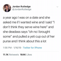 "Being an Adult, Iphone, and Twitter: Jordan Rutledge  @JordanRutledge  a year ago lwas on a date and she  asked me if I wanted wine and I said'""I  don't think they serve wine here"" and  she deadass says ""oh no l brought  some"" and pulled a yeti cup out of her  purse and l think about this a lot  1:56 PM 1/16/19 Twitter for iPhone  11.1K Retweets 164K Likes I feel like you start young when you first sneak in vodka into the movie theatre and you graduate into being an adult by sneaking in wine on a date."
