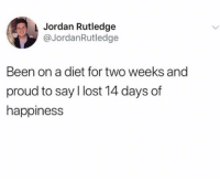 And Proud: Jordan Rutledge  @JordanRutledge  Been on a diet for two weeks and  proud to say l lost 14 days of  happiness