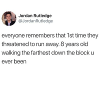 Run, Guess, and Jordan: Jordan Rutledge  @JordanRutledge  everyone remembers that 1st time they  threatened to run away. 8 years old  walking the farthest down the block u  ever been I guess I just wasn't that ambitious