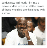 Niggas on twitter are savages. 😂😂😂😂😂 #jordans #js #wildinthefuckout #itaintthatserious #coldblooded #lmao: Jordan saw yall made him into a  meme and he looked at all the names  of those who died over his shoes with  a smile  Getty Images  Avra Niggas on twitter are savages. 😂😂😂😂😂 #jordans #js #wildinthefuckout #itaintthatserious #coldblooded #lmao