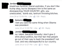 "Ass, Dumb, and I Bet: Jordan  stupid ass feminist, liberal assholes. if you don't like  trump okay, but to disrepect him is the same an  disrespecting YOUR COUNTRY. gtfo. you  uneducated, dumb ass, tantrum throwing bitche.  June 24 at 12:09 PM-Like 138 Reply  Autumn  I bet you said the same thing when Obama  was president  June 24 at 12:26 PM Like 56 Reply  Jordan  no I didnt. because honestly I don't give 2  shits about politics, but that fact that people  go out of their way to bash the president? not  cool. and very disrespectful to our country.  June 24 at 12:27 PM Like 5 Reply <p><a href=""http://memehumor.net/post/162656136068/hypocrisy-at-its-finest"" class=""tumblr_blog"">memehumor</a>:</p>  <blockquote><p>Hypocrisy at its finest</p></blockquote>"