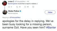 Stoke Police have just destroyed this Arsenal fan 😂 https://t.co/dCHged2Bky: Jordan@ThelwobiEffect 19h  @policingstoke would like to report a robbery(  92 12 23  Stoke Police  @policingstoke  Follow  Replying to @ThelwobiEffect  apologies for the delay in replying. We've  been busy looking for a missing per  surname OZIl. Have you seen him? #Banter  son, Stoke Police have just destroyed this Arsenal fan 😂 https://t.co/dCHged2Bky
