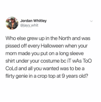 i'm filled with tween angst just thinking about it tbh (@jayy_whit on Twitter): Jordan Whitley  @jayy_whit  Who else grew up in the North and was  pissed off every Halloween when your  mom made you put on a long sleeve  shirt under your costume bc il WAS TOO  CoLd and all you wanted was to be a  flirty genie in a crop top at 9 years old? i'm filled with tween angst just thinking about it tbh (@jayy_whit on Twitter)
