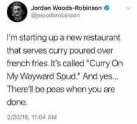 """Instagram, Jordan, and Restaurant: Jordan Woods-Robinson  @jwoodsrobinson  I'm starting up a new restaurant  that serves curry poured over  french fries. It's called """"Curry On  My Wayward Spud."""" And yes.  There'll be peas when you are  done.  2/20/18, 11:04 AM Instagram: @punsonly"""