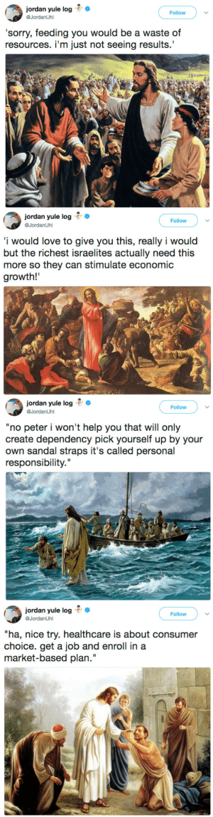 "calldres: politicalsci:    Seeing biblical teachings being reversed into conservative teachings is one of the funniest things holy shit. Like this makes it painfully clear that Jesus taught the exact opposite of all these things yet conservatives in the US wanna call themselves ""men of god"". : Jordan yule log r>  @JordanUhl  Follow ) ﹀  'sorry, feeding you would be a waste of  resources. i'm just not seeing results.'   jordan yule log r。  @JordanUhl  Follow  i would love to give you this, really i would  but the richest israelites actually need this  more so they can stimulate economic  growth!   jordan yule logo  , ต.lordimLJhl  Follow  ""no peter i won't help you that will only  create dependency pick yourself up by your  own sandal straps it's called personal  responsibility.""   jordan yule log  @JordanUhl  Follow  ""ha, nice try. healthcare is about consumer  choice. get a job and enroll in a  market-based plan."" calldres: politicalsci:    Seeing biblical teachings being reversed into conservative teachings is one of the funniest things holy shit. Like this makes it painfully clear that Jesus taught the exact opposite of all these things yet conservatives in the US wanna call themselves ""men of god""."