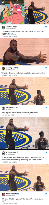 "J.R. Smith, Meme, and Money: @jordanlange25  LeBron to JR Smith: ""TAKE THE BALL AND PUT IT IN THE  HOOP"" #NBAFinals  11:59 PM-May 31, 2018   Lindsey Adler  @lindseyadler  When the Chopped contestant goes to the ice cream machine  11:57 PM - May 31, 2018   8  SMITH  BUM CHILLUPS  @edsbs  when my wife fails to notice I did exactly one chore  9:28 AM- Jun 1, 2018   SMITH  bc  @markhoppus  In Titanic when Rose throws the Heart of the Ocean into the  water rather than donating the money to a worthy charity  11:59 PM - May 31, 2018   6  Frank Pallotta  @frankpallotta  ""We almost had the glove off, Star Lord. Why would you do  that?""  11:45 PM-May 31, 2018 <p><a href=""https://buzzfeed.tumblr.com/post/174470842055/a-new-meme-is-born"" class=""tumblr_blog"">buzzfeed</a>:</p>  <blockquote><p><a href=""https://bzfd.it/2kF4mxi""><b>A New Meme Is Born</b></a><br/></p></blockquote>"
