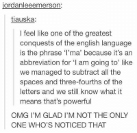 Omg, English, and Humans of Tumblr: jordanleeemerson:  tiauska:  I feel like one of the greatest  conquests of the english language  is the phrase 'l'ma' because it's an  abbreviation for 'I am going to like  we managed to subtract all the  spaces and three-fourths of the  letters and we still know what it  means that's powerful  OMG I'M GLAD I'M NOT THE ONLY  ONE WHO'S NOTICED THAT