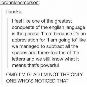 Omg, English, and Powerful: jordanleeemerson:  tiauska:  I feel like one of the greatest  conquests of the english language  is the phrase I'ma' because it's an  abbreviation for I am going to' like  we managed to subtract all the  spaces and three-fourths of the  letters and we still know what it  means that's powerful  OMG I'M GLAD I'M NOT THE ONLY  ONE WHO'S NOTICED THAT Ima