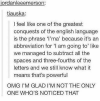 Memes, Omg, and English: jordanleeemerson:  tiauska:  l feel like one of the greatest  conquests of the english language  is the phrase l'ma' because it's an  abbreviation for 'I am going to' like  we managed to subtract all the  spaces and three-fourths of the  letters and we still know what it  means that's powerful  OMG I'M GLAD I'M NOT THE ONLY  ONE WHO'S NOTICED THAT English language at its finest