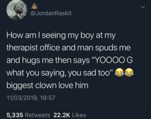 "Friends, Love, and Best: @JordanRaskit  How am lseeing my boy at my  therapist office and man spuds me  and hugs me then says ""YOOOO G  what you saying, you sad too""  biggest clown love him  11/03/2019, 19:57  5,335 Retweets 22.2K Likes best of friends help each other out"