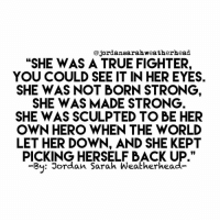 """Fucking, True, and Girl: @jordansarahweatherhead  """"SHE WAS A TRUE FIGHTER,  YOU COULD SEE IT IN HER EYES  SHE WAS NOT BORN STRONG  SHE WAS MADE STRONG  SHE WAS SCULPTED TO BE HER  OWN HERO WHEN THE WORLD  LET HER DOWN, AND SHE KEPT  PICKING HERSELF BACK UP.""""  -y: Jordan Sarah Weatherhead- Gotta follow my girl @jordansarahweatherhead 🙌 I can fucking relate! 🖤 jordansarahweatherhead"""