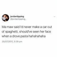 Spaghetti, British, and Never: jordantipping  @jordantipping_  Ma maw said I'd never make a car out  of spaghetti, should've seen her face  when a drove pasta hahahahaha  25/07/2017, 5:39 pm Banter😂