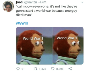 "Me irl: Jordi @vnvlzn · 47m  ""calm down everyone, it's not like they're  gonna start a world war because one guy  died Imao""  #WWIII  World War 1  World War 1  27 1,428  61  8,898 Me irl"