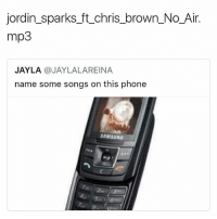 😂😂😂😂: jordin sparks ft chris brown No Air.  mp3  JAYLA  JAYLALAREINA  name some songs on this phone  SAMSUNG 😂😂😂😂