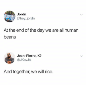 Instagram, Human, and Rice: Jordn  @hey_jordn  At the end of the day we are all human  beans  Jean-Pierre, K?  @JKavJA  And together, we will rice. Instagram: @punsonly