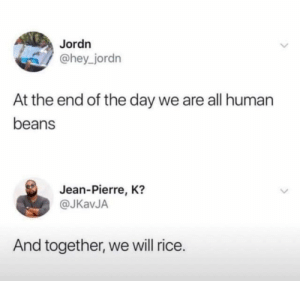 Human, Rice, and Day: Jordn  @hey_jordn  At the end of the day we are all human  beans  Jean-Pierre, K?  @JKavJA  And together, we will rice.