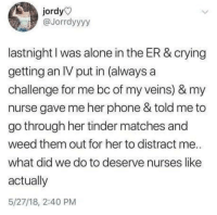 Being Alone, Crying, and Phone: jordy  @Jorrdyyyy  lastnight I was alone in the ER & crying  getting an IV put in (always a  challenge for me bc of my veins) & my  nurse gave me her phone & told me to  go through her tinder matches and  weed them out for her to distract me.  what did we do to deserve nurses like  actually  5/27/18, 2:40 PM You help me, I help you