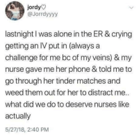 Being Alone, Crying, and Phone: jordy  @Jorrdyyyy  lastnight I was alone in the ER & crying  getting an IV put in (always a  challenge for me bc of my veins) & my  nurse gave me her phone & told me to  go through her tinder matches and  weed them out for her to distract me.  what did we do to deserve nurses like  actually  5/27/18, 2:40 PM Yessss