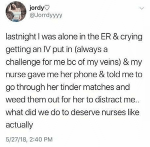 Being Alone, Crying, and Phone: jordy  @Jorrdyyyy  lastnight I was alone in the ER & crying  getting an IV put in (always a  challenge for me bc of my veins) & my  nurse gave me her phone & told me to  go through her tinder matches and  weed them out for her to distract me.  what did we do to deserve nurses like  actually  5/27/18, 2:40 PM Takes a lot of fiber