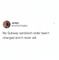 Dank, Subway, and Never: Jordyn  @JordynHugley  My Subway sandwich order hasn't  changed and it never will. I like it one way and one way only.