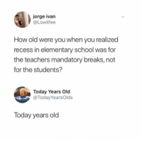 Recess, School, and Elementary: jorge ivan  @Lowlifee  How old were you when you realized  recess in elementary school was for  the teachers mandatory breaks, not  for the students?  Today Years Old  @TodayYearsOlds  Today years old hehe