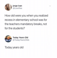 Memes, Recess, and School: jorge ivan  @Lowlifee  How old were you when you realized  recess in elementary school was for  the teachers mandatory breaks, not  for the students?  Today Years Old  @TodayYearsOlds  Today years old did we all know this?!?! (@lowlifee - @todayyearsold on Twitter)
