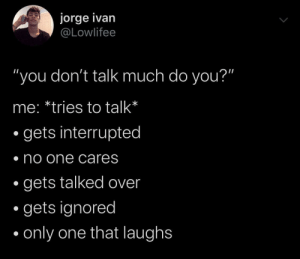 "me irl: jorge ivan  @Lowlifee  ""you don't talk much do you?""  me: *tries to talk*  gets interrupted  no one cares  gets talked over  gets ignored  only one that laughs me irl"