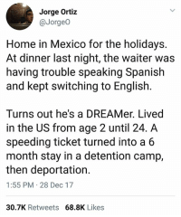 Memes, Spanish, and Home: Jorge Ortiz  @Jorgeo  Home in Mexico for the holidays.  At dinner last night, the waiter was  having trouble speaking Spanish  and kept switching to English.  Turns out he's a DREAMer. Lived  in the US from age 2 until 24.A  speeding ticket turned into a 6  month stay in a detention camp,  then deportation.  1:55 PM 28 Dec 17  30.7K Retweets 68.8K Likes 💔 This is why we need to shut down immigration prisons and continue fighting for the 11 million undocumented immigrants. cleanDreamAct DreamActNow SaveTPS ProtectTPS undocumented DACA
