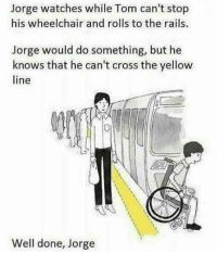 "Dank, Meme, and Cross: Jorge watches while Tom can't stop  his wheelchair and rolls to the rails.  Jorge would do something, but he  knows that he can't cross the yellow  line  Well done, Jorge <p>Responsible Jorge via /r/dank_meme <a href=""http://ift.tt/2olUwm6"">http://ift.tt/2olUwm6</a></p>"
